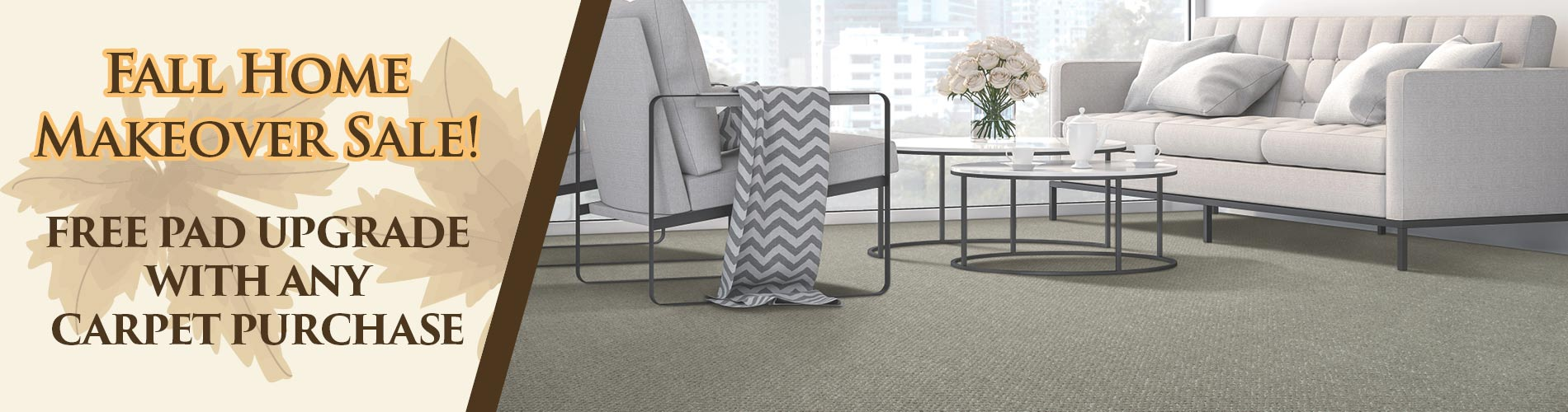 Get a free pad upgrade with any carpet purchase during our Fall Home Makeover Sale